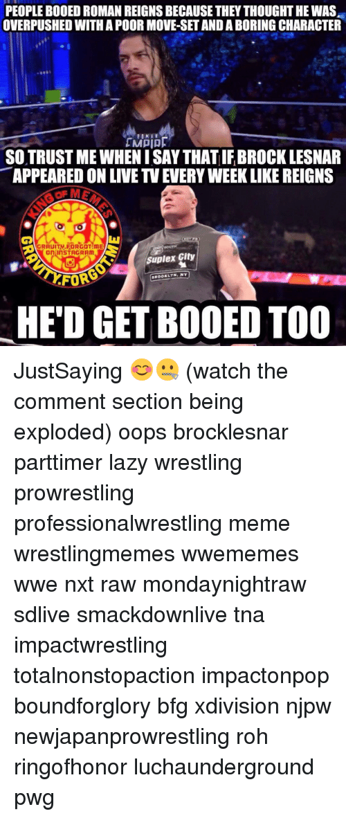 Suplexed: PEOPLE BODED ROMAN REIGNS BECAUSE THEY THOUGHT HE WAS  OVERPUSHED WITH A POOR MOVE-SETAND ABORING CHARACTER  ROMAN  SOTRUSTMEWHENISAY THAT IFBROCK LESNAR  APPEARED ON LIVE TVEUERYWEEKLIKE REIGNS  MAGRAUITV FORGOT ME  SOUTH  OnlinSTAGRAM  Suplex City  BROOKLYN, NY  HED GET BOOED TOO JustSaying 😊🤐 (watch the comment section being exploded) oops brocklesnar parttimer lazy wrestling prowrestling professionalwrestling meme wrestlingmemes wwememes wwe nxt raw mondaynightraw sdlive smackdownlive tna impactwrestling totalnonstopaction impactonpop boundforglory bfg xdivision njpw newjapanprowrestling roh ringofhonor luchaunderground pwg