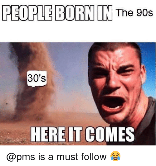 Dank Memes, 90's, and Pms: PEOPLE BORN IN The 90s  30's  HERE IT COMES @pms is a must follow 😂