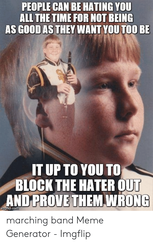 Marching Band Meme: PEOPLE CAN BE HATING YOU  LL THE TIME FOR NOT BEING  AS GOOD AS THEY WANT YOU TOO BE  IT UP TO YOU T0  BLOCK THE HATER OUT  AND PROVE THEM WRONG  imgflip.com marching band Meme Generator - Imgflip