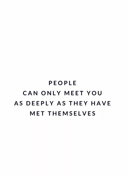 Can, They, and You: PEOPLE  CAN ONLY MEET YOU  AS DEEPLY AS THEY HAVE  MET THEMSELVES