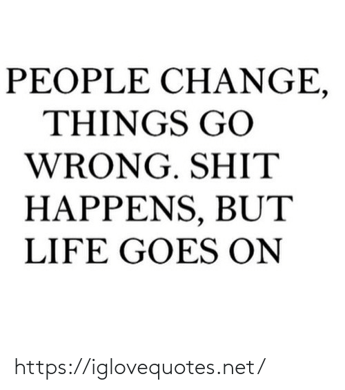 Life, Net, and Href: PEOPLE CH ANGE,  THINGS GO  WRONG. SHIT  HAPPENS, BUT  LIFE GOES ON https://iglovequotes.net/