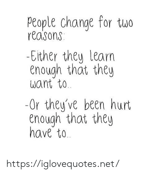 Change, Been, and Net: People change for two  reasons  -Either they learn  enough that they  Want to  -Or they've been hurt  enough that they  have to https://iglovequotes.net/