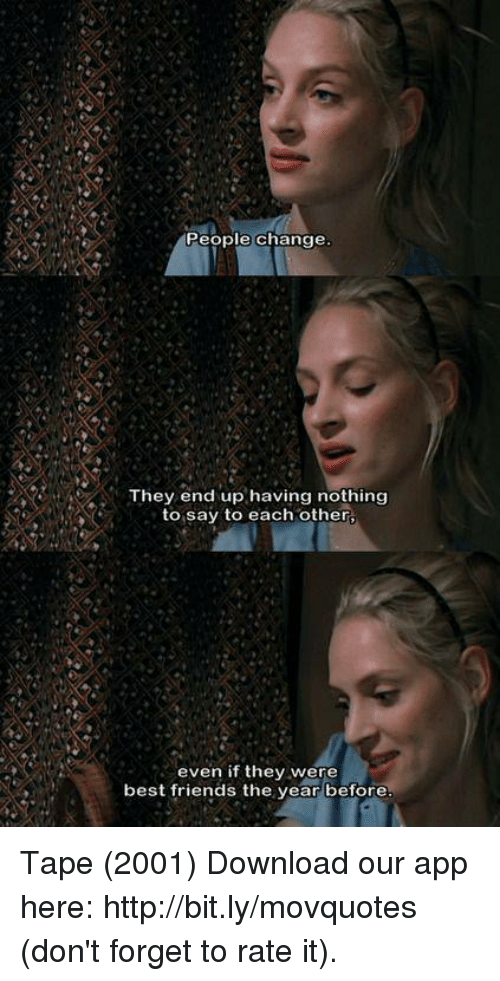 Friends, Memes, and Best: People change  They end up having nothing  to say to each other,  even if they were  best friends the year before Tape (2001)  Download our app here: http://bit.ly/movquotes (don't forget to rate it).