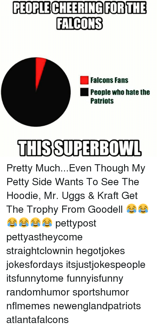 Memes, Ugg, and Superbowl: PEOPLE CHEERING FOR THE  FALCONS  Falcons Fans  People who hate the  Patriots  THIS SUPERBOWL Pretty Much...Even Though My Petty Side Wants To See The Hoodie, Mr. Uggs & Kraft Get The Trophy From Goodell 😂😂😂😂😂😂 pettypost pettyastheycome straightclownin hegotjokes jokesfordays itsjustjokespeople itsfunnytome funnyisfunny randomhumor sportshumor nflmemes newenglandpatriots atlantafalcons