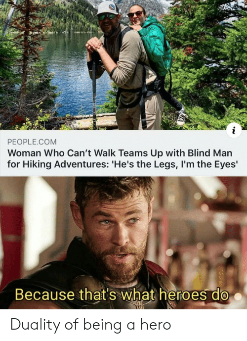 blind man: PEOPLE.COM  Woman Who Can't Walk Teams Up with Blind Man  for Hiking Adventures: 'He's the Legs, I'm the Eyes'  Because that's what heroes do Duality of being a hero