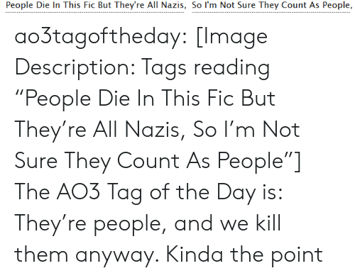 "tags: People Die In This Fic But They're All Nazis, So I'm Not Sure They Count As People, ao3tagoftheday:  [Image Description: Tags reading ""People Die In This Fic But They're All Nazis, So I'm Not Sure They Count As People""]  The AO3 Tag of the Day is: They're people, and we kill them anyway. Kinda the point"