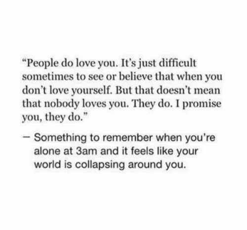 """Nobody Loves: """"People do love you. It's just difficult  sometimes to see or believe that when you  don't love yourself. But that doesn't mean  that nobody loves you. They do. I promise  you, they do.""""  -Something to remember when you're  alone at 3am and it feels like your  world is collapsing around you."""