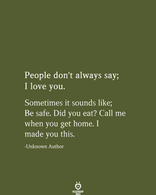Be Safe: People don't always say;  I love you.  Sometimes it sounds like;  Be safe. Did you eat? Call  when you get home. I  made you this.  -Unknown Author  RELATIONSHIP  RULES