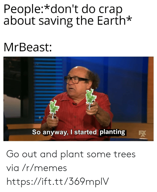 People Dont: People:*don't do crap  about saving the Earth*  MrBeast:  So anyway, I started planting  EX Go out and plant some trees via /r/memes https://ift.tt/369mplV