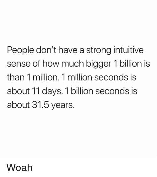 Memes, Strong, and 🤖: People don't have a strong intuitive  sense of how much bigger 1 billion is  than 1 million. 1 million seconds is  about 11 days. 1 billion seconds is  about 31.5 years. Woah