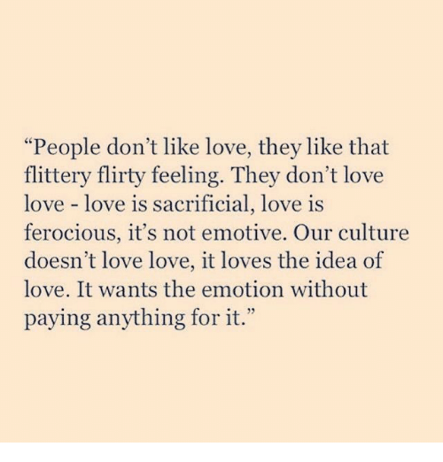 """flirty: """"People don't like love, they like that  flittery flirty feeling. They don't love  love love is  ferocious, it's not emotive. Our culture  doesn't love love, it loves the idea of  love. It wants the emotion without  paying anything for it.""""  sacrificial, love is"""