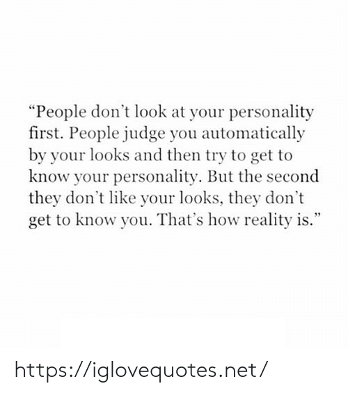 "Reality, How, and Net: ""People don't look at your personality  first. People judge you automatically  by your looks and then try to get to  know your personality. But the second  they don't like your looks, they don't  get to know you. That's how reality is."" https://iglovequotes.net/"