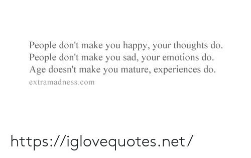 Experiences: People don't make you happy, your thoughts do.  People don't make you sad, your emotions do.  Age doesn't make you mature, experiences do.  extramadness.com https://iglovequotes.net/