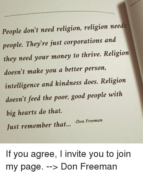 invitations: People don't need religion, religion needs  people. They're just corporations and  they need your money to thrive. Religion  doesn't make you a better person,  intelligence and kindness does. Religion  doesn't feed the poor, good people with  big hearts do that.  Just remember that...  Don Freeman If you agree, I invite you to join my page. --> Don Freeman