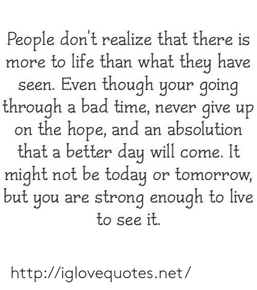 absolution: People don't realize that there is  more to life than what they have  seen. Even though your going  through a bad time, never give up  on the hope, and an absolution  th . It  at a better day will come  might not be today or tomorrow,  ut you are strong enough to live  to see it http://iglovequotes.net/