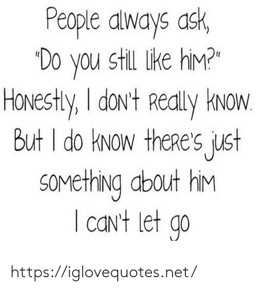 Ask, Net, and Him: People dways ask,  Do you still like hiM?  HONESHY, I doNt Really kwow.  But I do kNow theRe's just  SOMething about hiM  caNt let go https://iglovequotes.net/