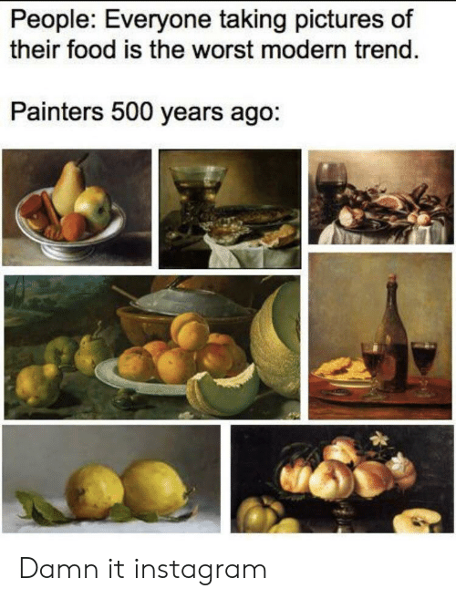 painters: People: Everyone taking pictures of  their food is the worst modern trend.  Painters 500 years ago: Damn it instagram