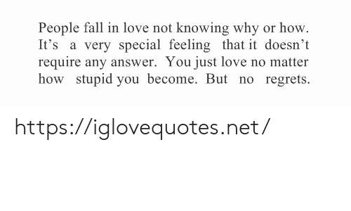 Not Knowing: People fall in love not knowing why or how  It's a very special feeling that it doesn't  require any answer. You just love no matter  how stupid you become. But no regrets https://iglovequotes.net/