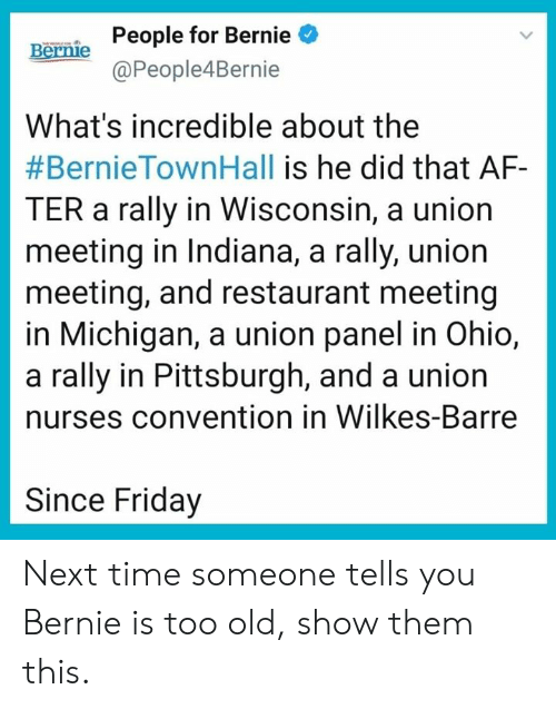Af, Friday, and Memes: People for Bernie  @People4Bernie  Bernie  What's incredible about the  #BernieTownHall is he did that AF-  TER a rally in Wisconsin, a union  meeting in Indiana, a rally, union  meeting, and restaurant meeting  in Michigan, a union panel in Ohio,  a rally in Pittsburgh, and a union  nurses convention in Wilkes-Barre  Since Friday Next time someone tells you Bernie is too old, show them this.