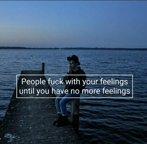 Fuck, You, and More: People fuck with your feelings  until you have no more feelings