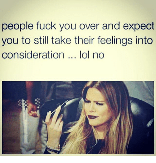 Fuck You, Lol, and Memes: people fuck you over and expect  you to still take their feelings into  consideration lol no