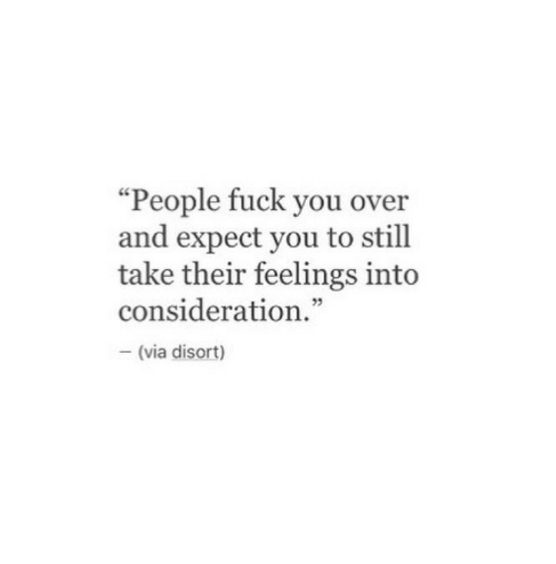 "Fuck You, Fuck, and Via: ""People fuck you over  and expect you to still  take their feelings int<o  consideration.""  5  (via disort)"