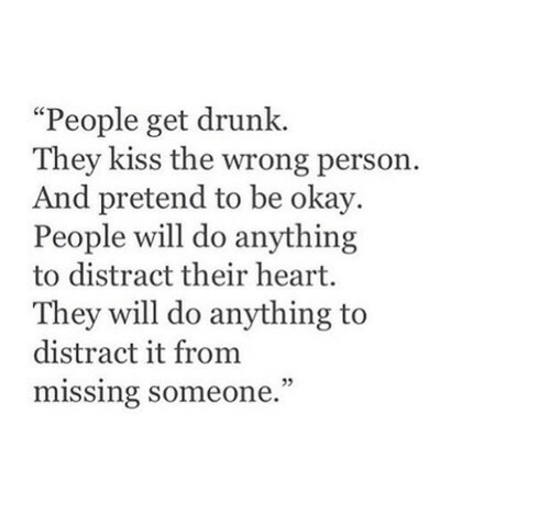 """Drunk, Heart, and Kiss: """"People get drunk.  They kiss the wrong person.  And pretend to be okay.  People will do anything  to distract their heart.  They will do anything to  distract it from  missing someone."""