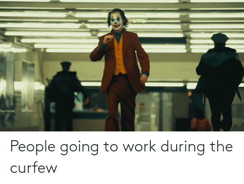 During: People going to work during the curfew