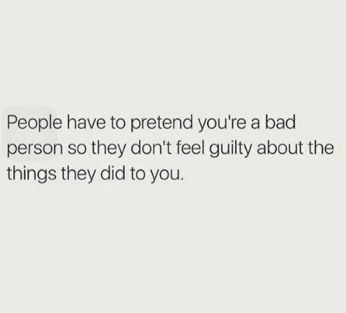 Bad Person: People have to pretend you're a bad  person so they don't feel guilty about the  things they did to you.