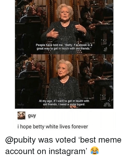 "betty white: People have told me. Betty, Facebook is a  great way to get in touch with old. friends.""  hulb  At my age. ifi want to get in touth with  old friends, I need a ouila board.  hutu  i hope betty white lives forever @pubity was voted 'best meme account on instagram' 😂"