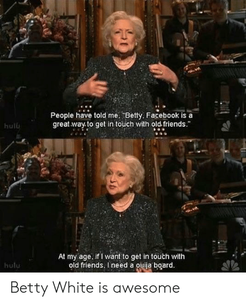 "betty white: People have told me Betty, Facebook is a  great way to get in touch with old friends.""  hulb  At my age. if I want to get in touch with  old friends, I need a ouiia board  hulu Betty White is awesome"