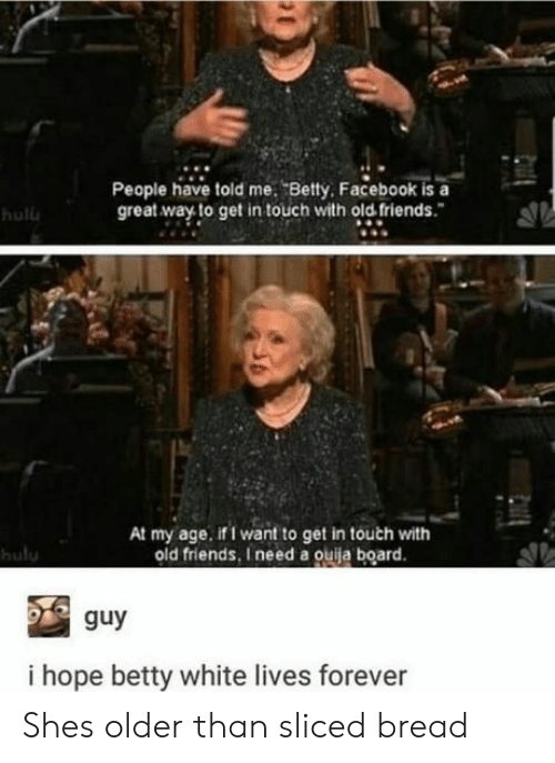 betty white: People have told me. Betty Facebook is a  great way to get in touch with old friends.  hulu  At my age. if I want to get in touth with  old friends, I need a ouija board.  hulu  guy  i hope betty white lives forever Shes older than sliced bread