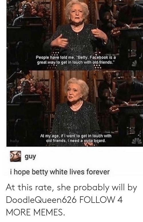 betty white: People have told me. Betty, Facebook is a  great way to get in touch with old friends.  hulb  At my age. if I want to get in touch with  old friends, Ineed a ouija board.  hulu  guy  i hope betty white lives forever At this rate, she probably will by DoodleQueen626 FOLLOW 4 MORE MEMES.