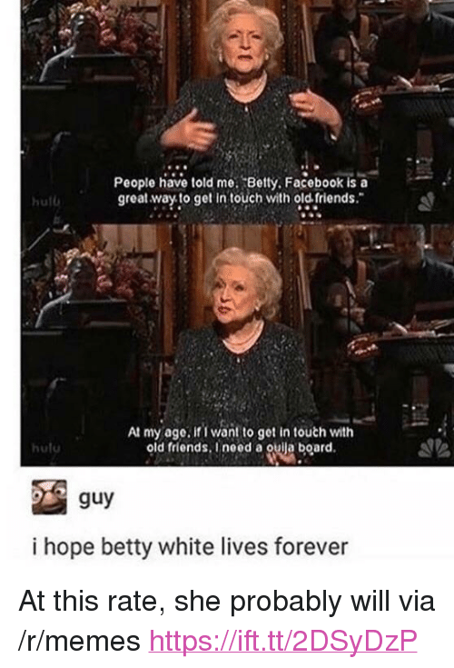 "betty white: People have told me. Betty. Facebook is a  great.way to get in touch with old friends.  hul  At my age, if I want to get in touth with  old friends. Ineed a ouija board  huto  guy  i hope betty white lives forever <p>At this rate, she probably will via /r/memes <a href=""https://ift.tt/2DSyDzP"">https://ift.tt/2DSyDzP</a></p>"