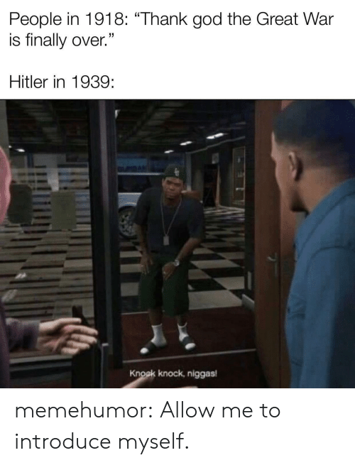 """knock knock: People in 1918: """"Thank god the Great War  is finally over.""""  Hitler in 1939  Knock knock, niggas memehumor:  Allow me to introduce myself."""