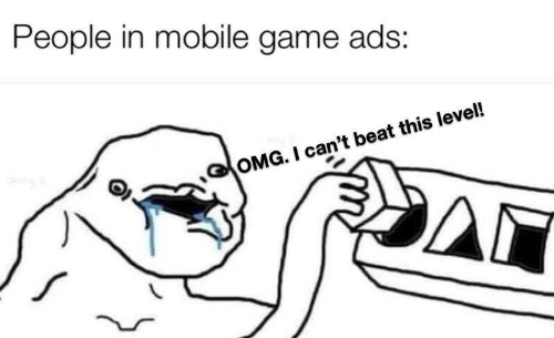 Omg, Game, and Mobile: People in mobile game ads:  OMG. I can't beat this level!  Δι