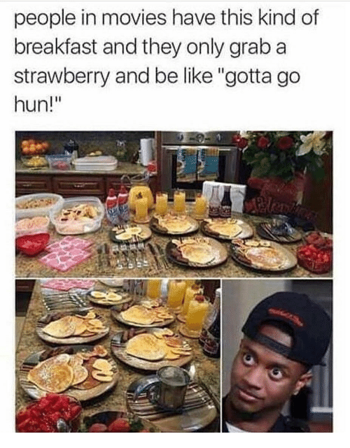 """Be Like, Memes, and Movies: people in movies have this kind of  breakfast and they only graba  strawberry and be like """"gotta go  hun!"""""""