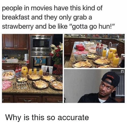 """Be Like, Funny, and Movies: people in movies have this kind of  breakfast and they only grab a  strawberry and be like """"gotta go hun!"""" Why is this so accurate"""