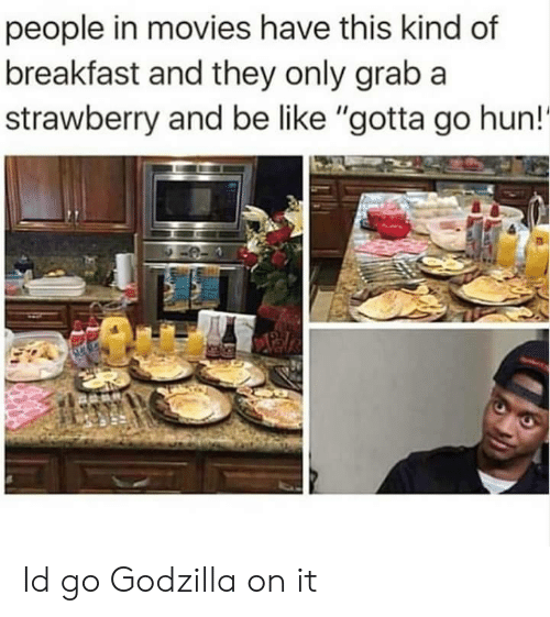 """hun: people in movies have this kind of  breakfast and they only grab a  strawberry and be like """"gotta go hun!' Id go Godzilla on it"""