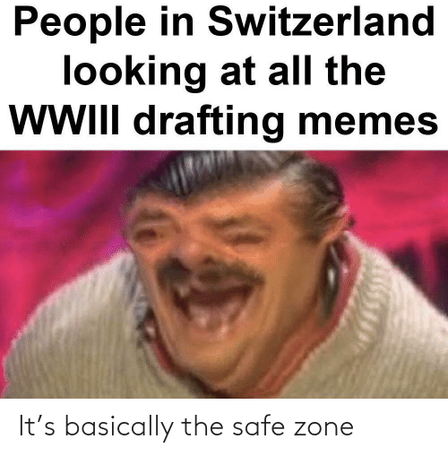 Safe Zone: People in Switzerland  looking at all the  WWIlI drafting memes It's basically the safe zone