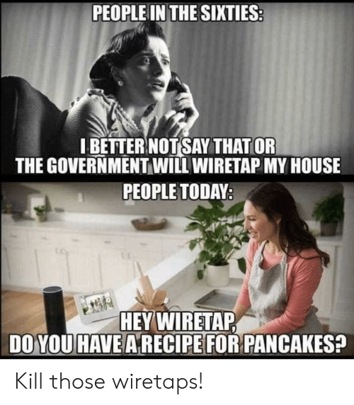 My House, House, and Today: PEOPLE IN THE SIXTIES  I BETTER NOT SAY THAT OR  THE GOVERNMENT WILL WIRETAP MY HOUSE  PEOPLE TODAY  HEY WIRETAP  DO YOU HAVE A RECIPE FOR PANCAKES? Kill those wiretaps!