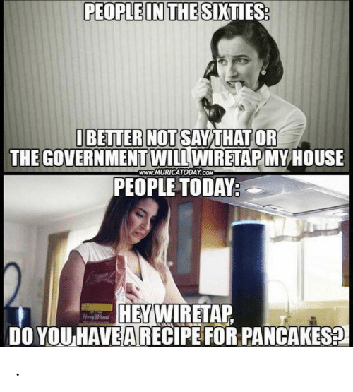 pancakes: PEOPLE IN THE SIXTIES:  IBETTER NOT SAYTHAT OR  THE GOVERNMENTWILL WIRETAP MYHOUSE  PEOPLE TODAY:  www.MURICATODAY.COM  HEYWIRETAP  DO YOU HAVEA RECIPE FOR PANCAKES?  Hy Whend .
