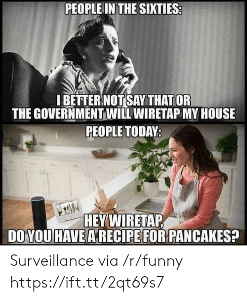pancakes: PEOPLE IN THE SIXTIES  IBETTER NOTSAY THAT OR  THE GOVERNMENT WILL WIRETAP MY HOUSE  PEOPLE TODAY  HEY WIRETAP  DO YOU HAVE A RECIPE FOR PANCAKES Surveillance via /r/funny https://ift.tt/2qt69s7