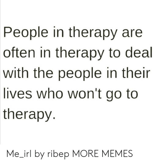 Dank, Memes, and Target: People in therapy are  often in therapy to deal  with the people in their  lives who won't go to  therapy Me_irl by ribep MORE MEMES