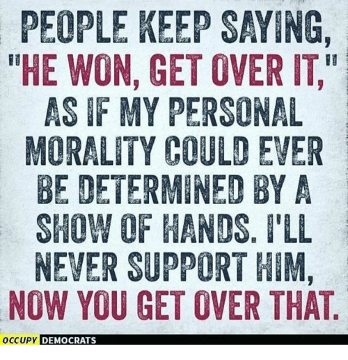 "Morality, Never, and Personal: PEOPLE KEEP SAYING,  THE WON, GET OVER IT,""  AS IF MY PERSONAL  MORALITY COULD EVER  BE DETERMINED BYA  SHOW OF HANDS. I'LL  NEVER SUPPORT HIM,  NOW YOU GET OVER THAT  OCCUPY  DEMOCRATS"