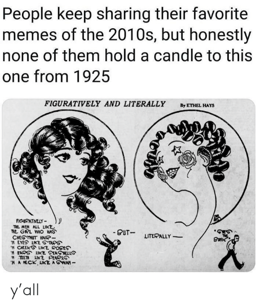 figuratively: People keep sharing their favorite  memes of the 2010s, but honestly  none of them hold a candle to this  one from 1925  FIGURATIVELY AND LITERALLY  By ETHEL HAYS  FIGIRATVELY -  THE MEN ALL LIKE  THE GRL WHO HAS  CHESTHUT HAIR-  'N EYES LIKE S TAPS  'N CHEEKS LIKE ROSES  'N EARS LIKE SEASNELLS  W TRETN LIKE PEAPIS  'H A MECK UKE AGWAN -  - PUT-  LITERALLY  Burk y'all