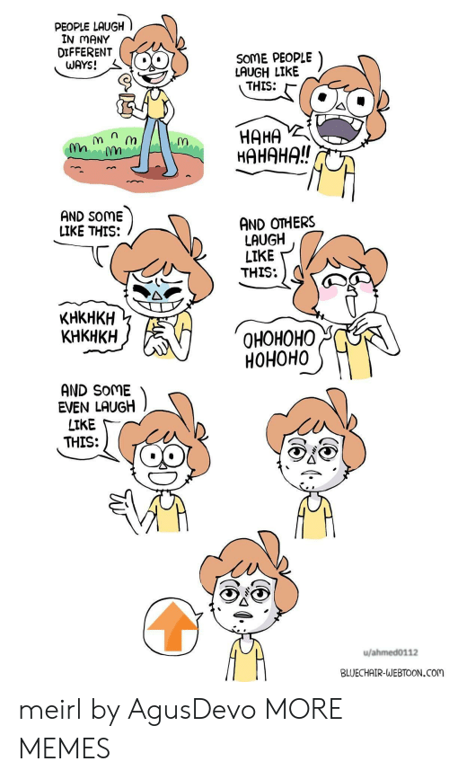 Dank, Memes, and Target: PEOPLE LAUGH  IN MANY  DIFFERENT  WAYS!  SOME PEOPLE  LAUGH LIKE  THIS:  HAHA  HAHAHA!!  กา  AND SOME  LIKE THIS:  AND OTHERS  LAUGH  LIKE  THIS:  KHKHKH  KHKHKH  OHOHOHO  HOHOHO  AND SoME  EVEN LAUGH  LIKE  THIS:  u/ahmed0112  BLUECHAIR-WEBTOON.Com meirl by AgusDevo MORE MEMES