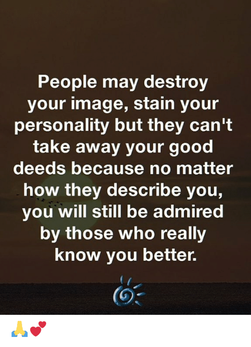 Deeds: People may destroy  your image, stain your  personality but they can't  take away your good  deeds because no matter  how they describe you,  you will still be admired  by those who really  know you better. 🙏💕