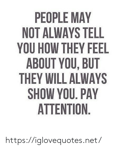 pay attention: PEOPLE MAY  NOT ALWAYS TELL  YOU HOW THEY FEEL  ABOUT YOU, BUT  THEY WILL ALWAYS  SHOW YOU. PAY  ATTENTION. https://iglovequotes.net/