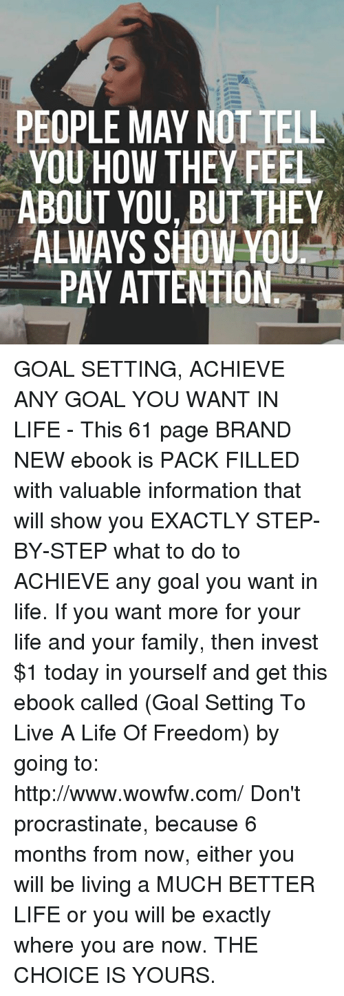 Procrastining: PEOPLE MAY NOT TELL  YOU HOW THEY FEEL  ABOUT YOU BUT THEY  ALWAYS SHOW YOU  PAY ATTENTION GOAL SETTING, ACHIEVE ANY GOAL YOU WANT IN LIFE - This 61 page BRAND NEW ebook is PACK FILLED with valuable information that will show you EXACTLY STEP-BY-STEP what to do to ACHIEVE any goal you want in life. If you want more for your life and your family, then invest $1 today in yourself and get this ebook called (Goal Setting To Live A Life Of Freedom) by going to: http://www.wowfw.com/   Don't procrastinate, because 6 months from now, either you will be living a MUCH BETTER LIFE or you will be exactly where you are now. THE CHOICE IS YOURS.